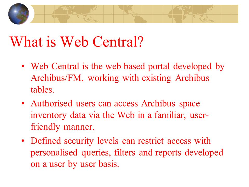 What is Web Central? Web Central is the web based portal developed by Archibus/FM, working with existing Archibus tables. Authorised users can access