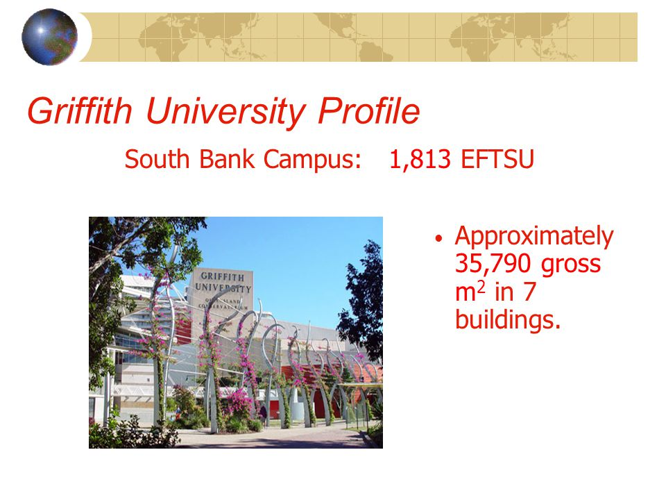 Griffith University Profile South Bank Campus: 1,813 EFTSU Approximately 35,790 gross m 2 in 7 buildings.