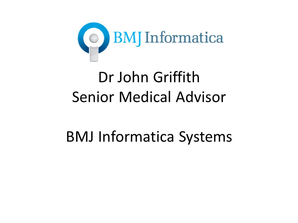 Dr John Griffith Senior Medical Advisor BMJ Informatica Systems