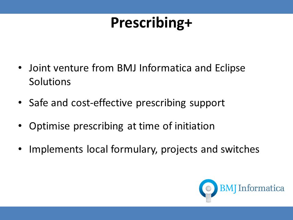 Prescribing+ Joint venture from BMJ Informatica and Eclipse Solutions Safe and cost-effective prescribing support Optimise prescribing at time of initiation Implements local formulary, projects and switches