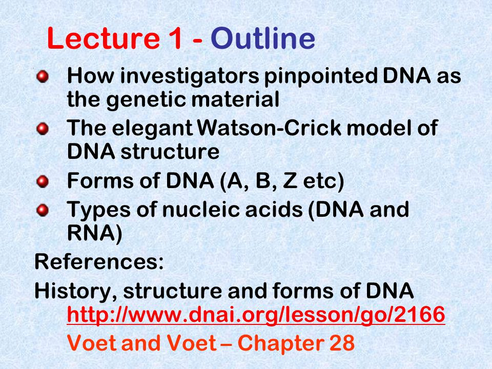 Lecture 1 - Outline How investigators pinpointed DNA as the genetic material The elegant Watson-Crick model of DNA structure Forms of DNA (A, B, Z etc) Types of nucleic acids (DNA and RNA) References: History, structure and forms of DNA http://www.dnai.org/lesson/go/2166 http://www.dnai.org/lesson/go/2166 Voet and Voet – Chapter 28
