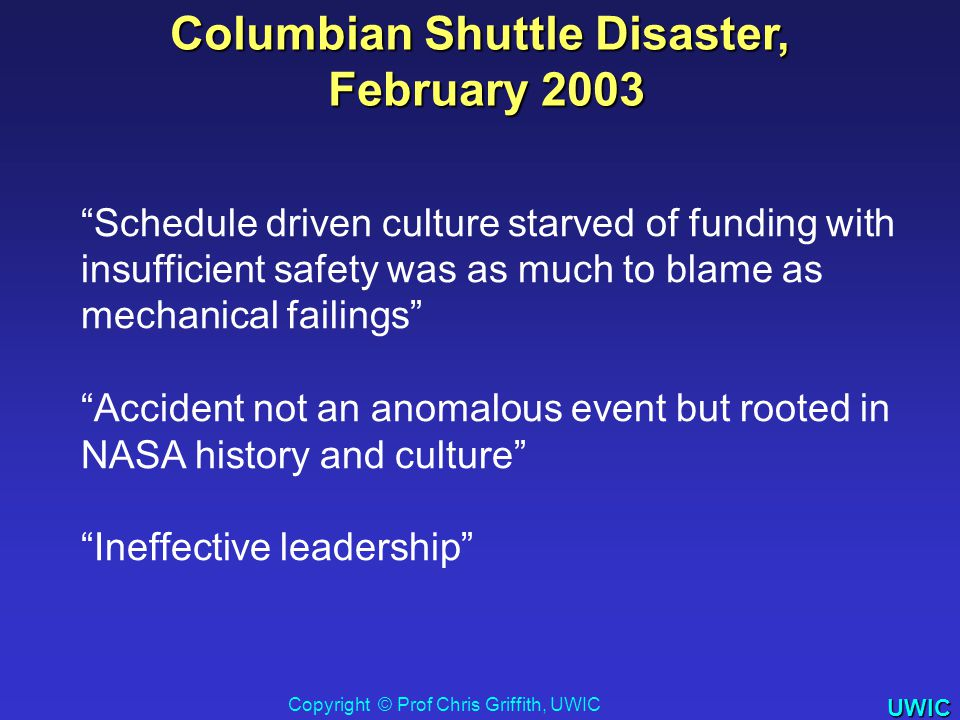 UWIC Schedule driven culture starved of funding with insufficient safety was as much to blame as mechanical failings Accident not an anomalous event but rooted in NASA history and culture Ineffective leadership Columbian Shuttle Disaster, February 2003 February 2003 Copyright © Prof Chris Griffith, UWIC 2008