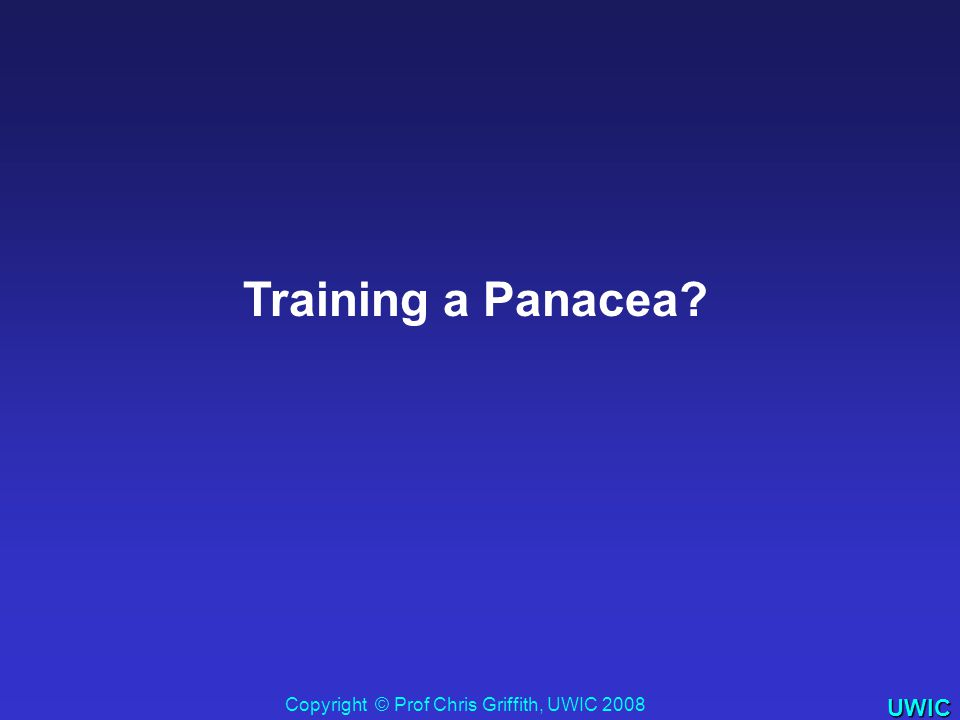 UWIC Training a Panacea? Copyright © Prof Chris Griffith, UWIC 2008