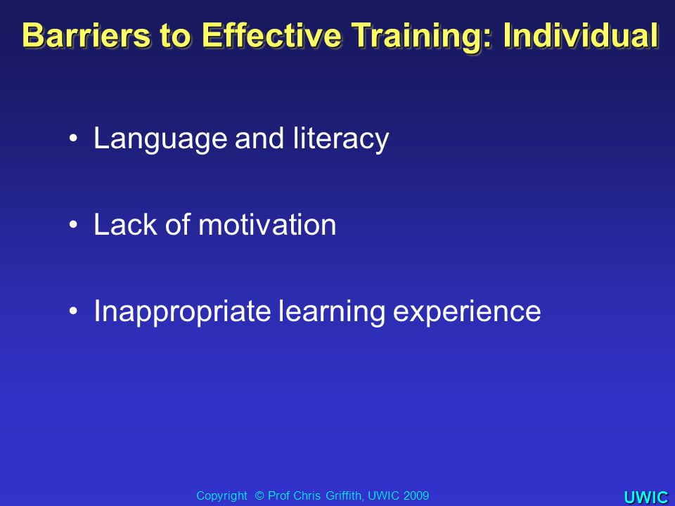 UWIC Barriers to Effective Training: Individual Language and literacy Lack of motivation Inappropriate learning experience Copyright © Prof Chris Griffith, UWIC 2009