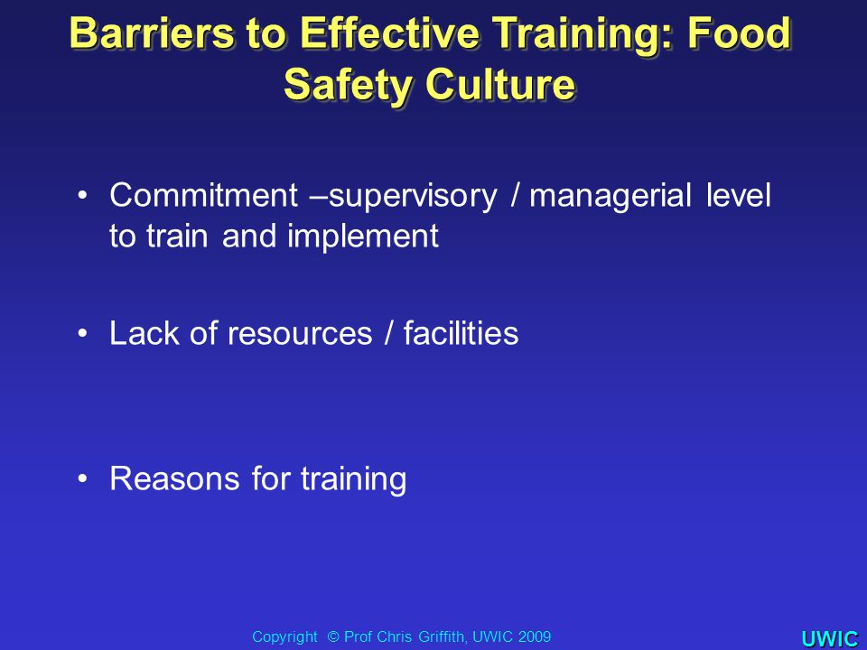UWIC Barriers to Effective Training: Food Safety Culture Commitment –supervisory / managerial level to train and implement Lack of resources / facilities Reasons for training Copyright © Prof Chris Griffith, UWIC 2009