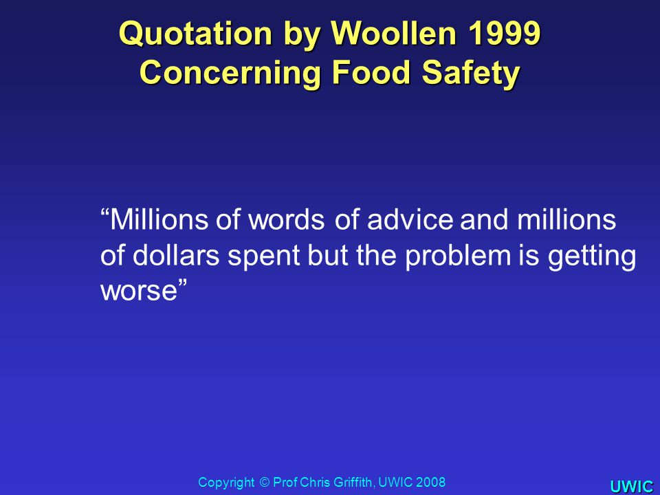 UWIC Quotation by Woollen 1999 Concerning Food Safety Millions of words of advice and millions of dollars spent but the problem is getting worse Copyright © Prof Chris Griffith, UWIC 2008
