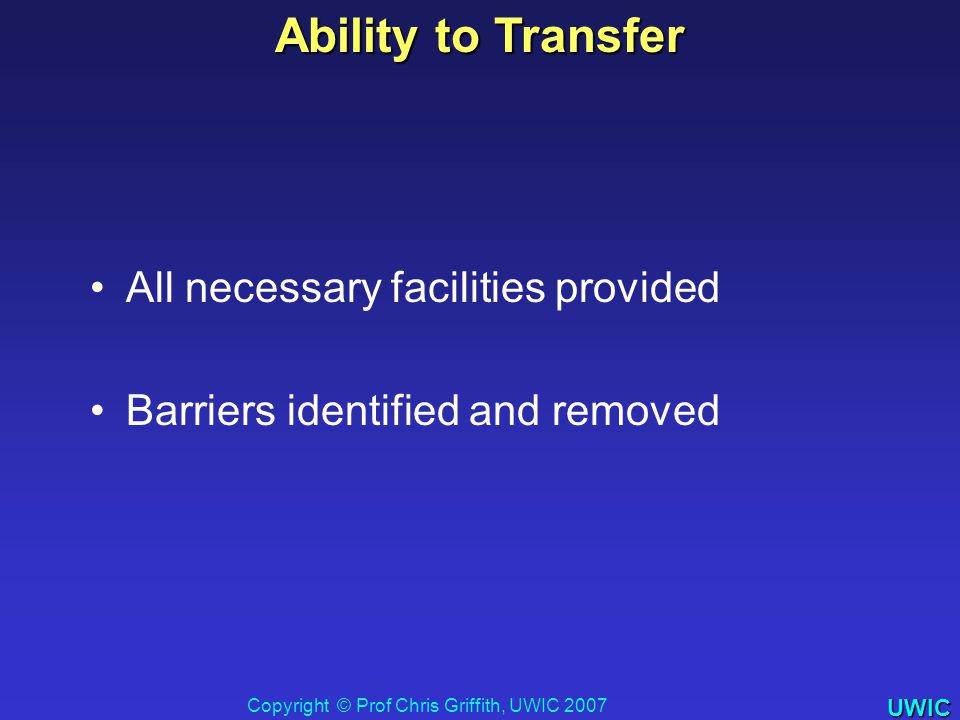 UWIC Ability to Transfer All necessary facilities provided Barriers identified and removed Copyright © Prof Chris Griffith, UWIC 2007