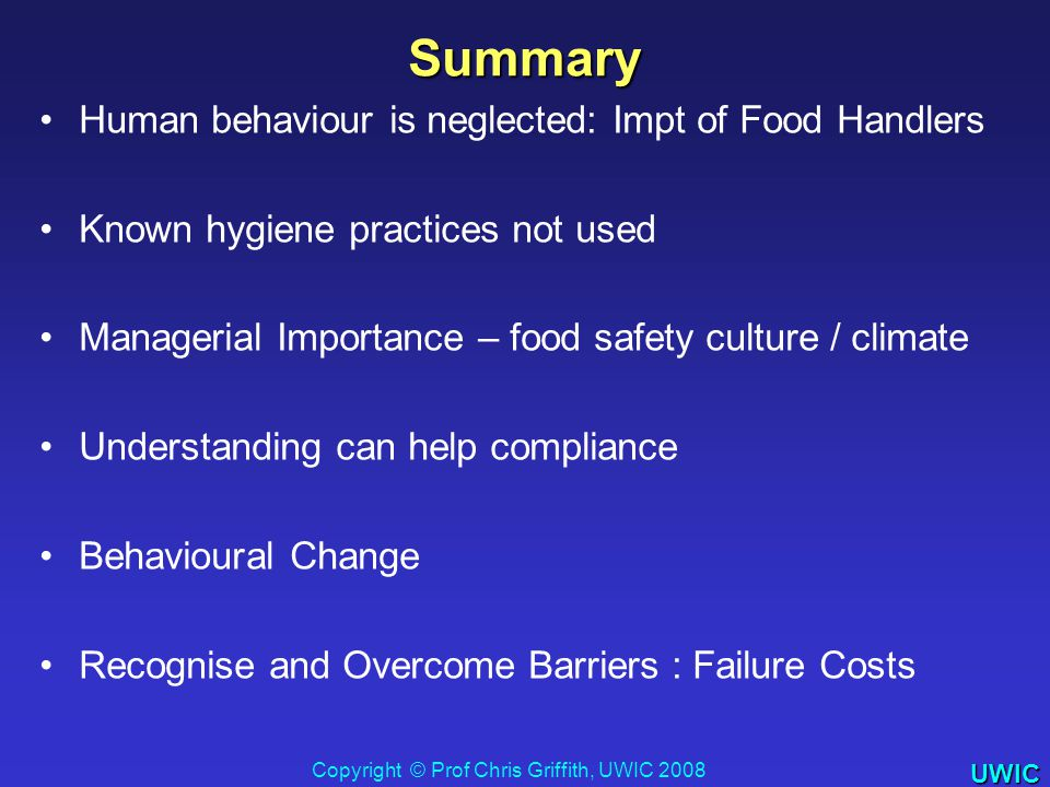 UWIC Human behaviour is neglected: Impt of Food Handlers Known hygiene practices not used Managerial Importance – food safety culture / climate Understanding can help compliance Behavioural Change Recognise and Overcome Barriers : Failure Costs Summary Copyright © Prof Chris Griffith, UWIC 2008