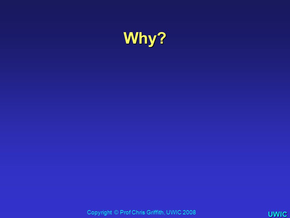 UWIC Why? Copyright © Prof Chris Griffith, UWIC 2008