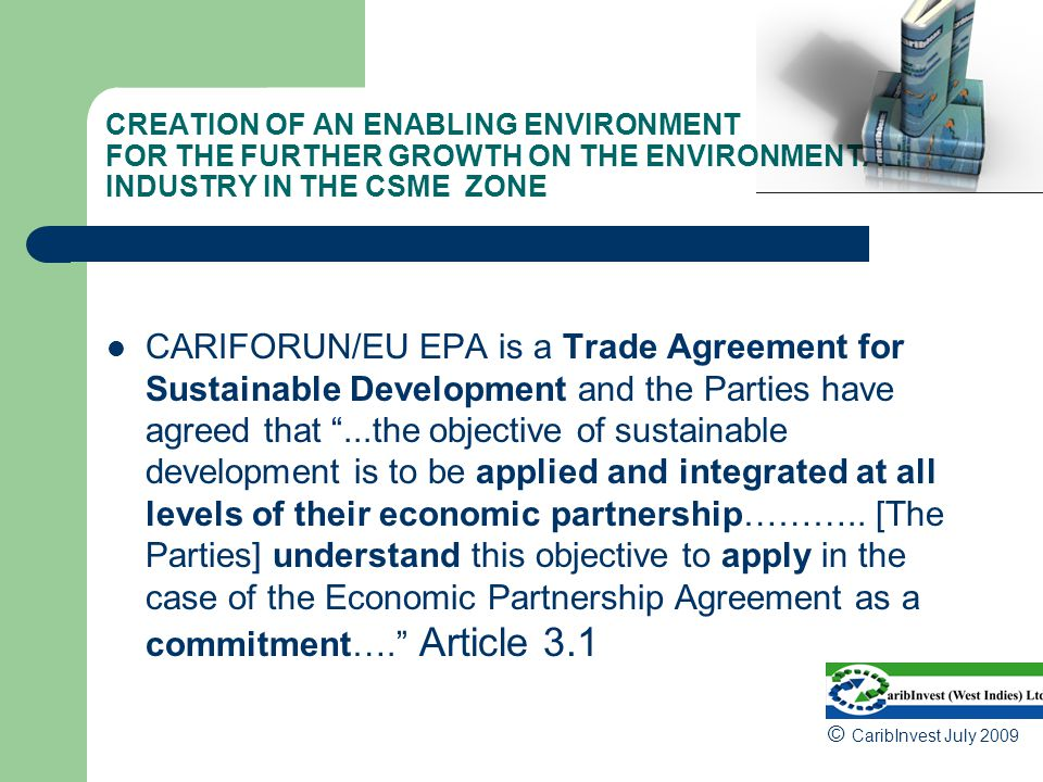 CREATION OF AN ENABLING ENVIRONMENT FOR THE FURTHER GROWTH ON THE ENVIRONMENTAL INDUSTRY IN THE CSME ZONE CARIFORUN/EU EPA is a Trade Agreement for Sustainable Development and the Parties have agreed that ...the objective of sustainable development is to be applied and integrated at all levels of their economic partnership………..