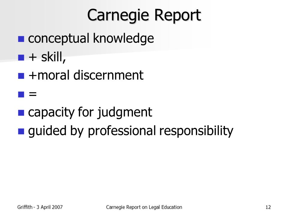 Griffith - 3 April 2007Carnegie Report on Legal Education12 Carnegie Report conceptual knowledge + skill, +moral discernment = capacity for judgment guided by professional responsibility