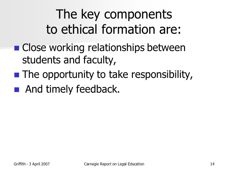 Griffith - 3 April 2007Carnegie Report on Legal Education14 The key components to ethical formation are: Close working relationships between students and faculty, The opportunity to take responsibility, And timely feedback.
