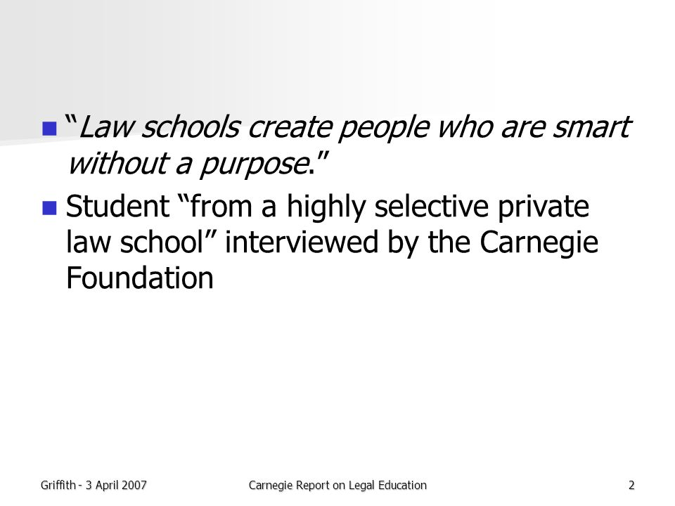 Griffith - 3 April 2007Carnegie Report on Legal Education13 Assessment of practical skill and ethical decisionmaking must take place in role It requires a transition in perspective from observer to actor In medical education it is the assumption of responsibility for patient outcomes that enables the student to fully enter and grasp the disposition of a physician