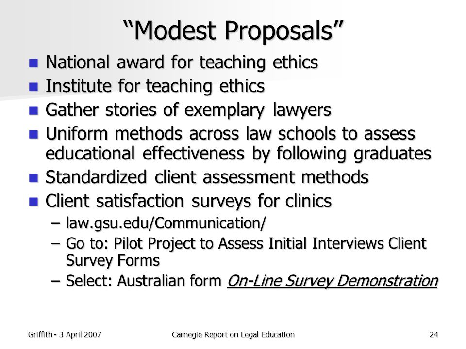 Griffith - 3 April 2007Carnegie Report on Legal Education24 Modest Proposals National award for teaching ethics National award for teaching ethics Institute for teaching ethics Institute for teaching ethics Gather stories of exemplary lawyers Gather stories of exemplary lawyers Uniform methods across law schools to assess educational effectiveness by following graduates Uniform methods across law schools to assess educational effectiveness by following graduates Standardized client assessment methods Standardized client assessment methods Client satisfaction surveys for clinics Client satisfaction surveys for clinics –law.gsu.edu/Communication/ –Go to: Pilot Project to Assess Initial Interviews Client Survey Forms –Select: Australian form On-Line Survey Demonstration