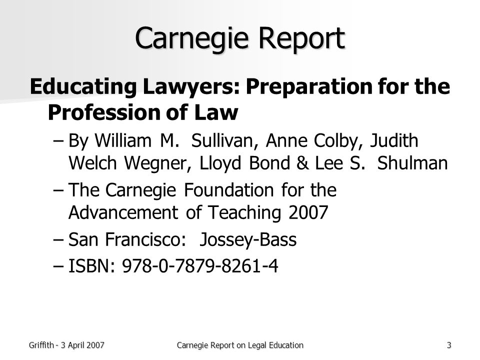 Griffith - 3 April 2007Carnegie Report on Legal Education34 The whole training of the lawyer leads to the development of judgment.