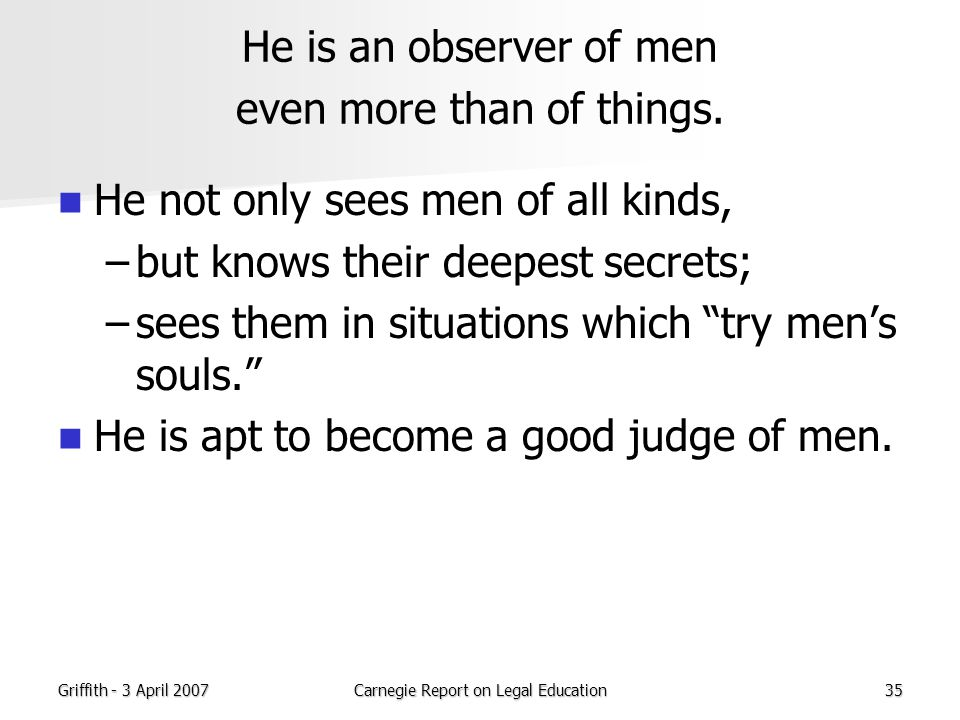 Griffith - 3 April 2007Carnegie Report on Legal Education35 He is an observer of men even more than of things.