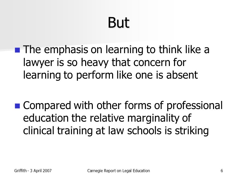Griffith - 3 April 2007Carnegie Report on Legal Education6 But The emphasis on learning to think like a lawyer is so heavy that concern for learning to perform like one is absent Compared with other forms of professional education the relative marginality of clinical training at law schools is striking