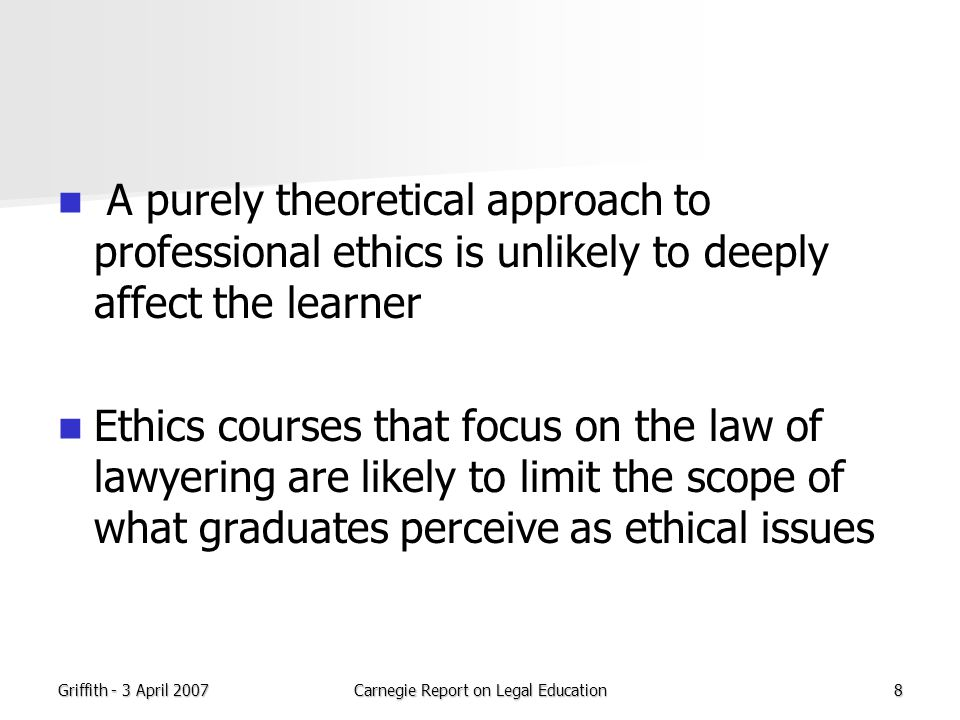Griffith - 3 April 2007Carnegie Report on Legal Education8 A purely theoretical approach to professional ethics is unlikely to deeply affect the learner Ethics courses that focus on the law of lawyering are likely to limit the scope of what graduates perceive as ethical issues