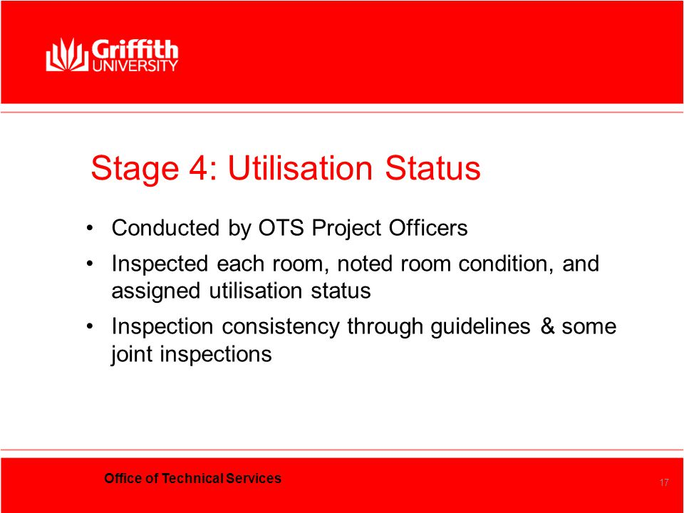 Office of Technical Services 17 Stage 4:Utilisation Status Conducted by OTS Project Officers Inspected each room, noted room condition, and assigned u