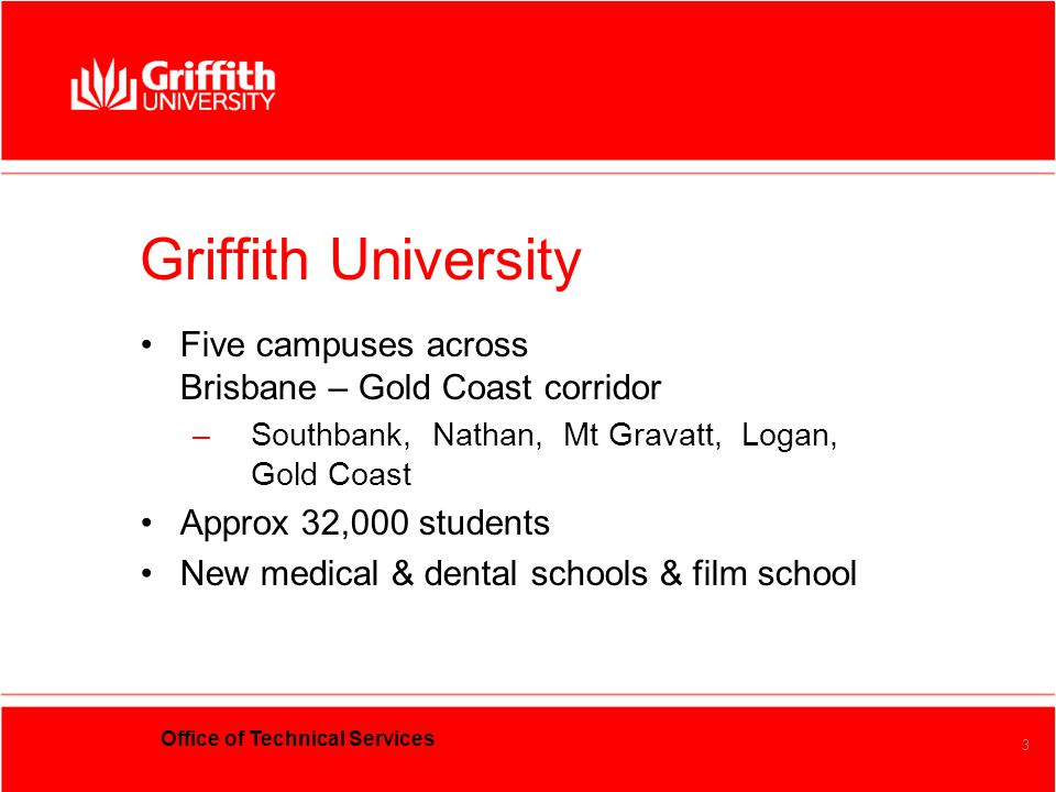 Office of Technical Services 3 Griffith University Five campuses across Brisbane – Gold Coast corridor –Southbank, Nathan, Mt Gravatt, Logan, Gold Coa