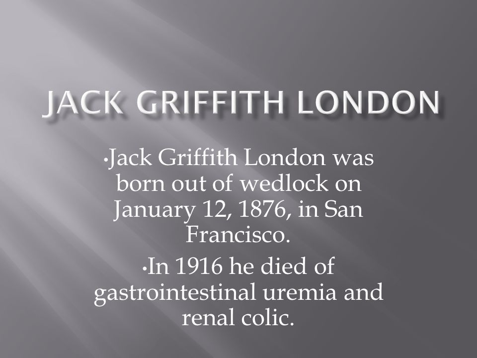 Jack Griffith London was born out of wedlock on January 12, 1876, in San Francisco.