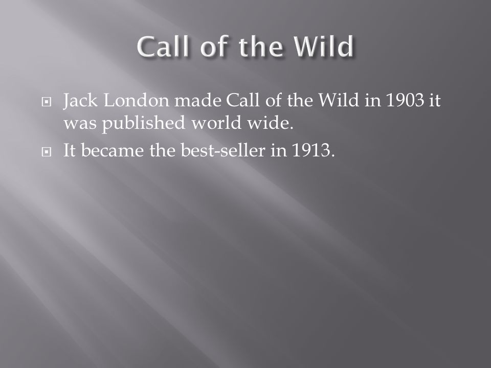  Jack London made Call of the Wild in 1903 it was published world wide.  It became the best-seller in 1913.
