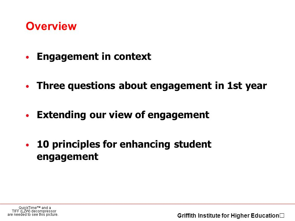 Griffith Institute for Higher Education Overview Engagement in context Three questions about engagement in 1st year Extending our view of engagement 10 principles for enhancing student engagement