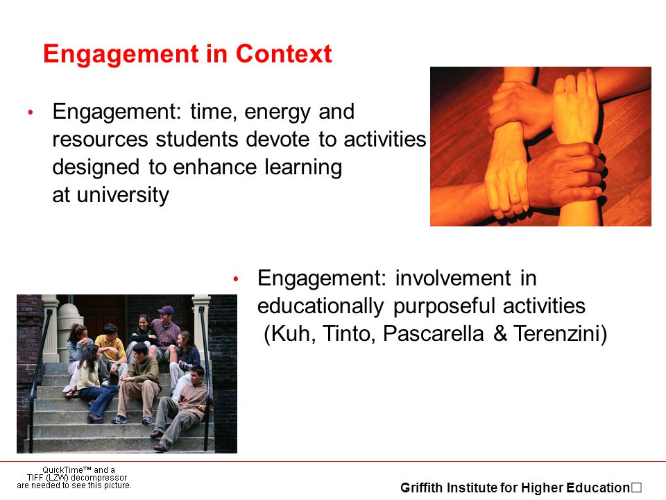 Griffith Institute for Higher Education Engagement in Context Engagement: time, energy and resources students devote to activities designed to enhance learning at university Engagement: involvement in educationally purposeful activities (Kuh, Tinto, Pascarella & Terenzini)