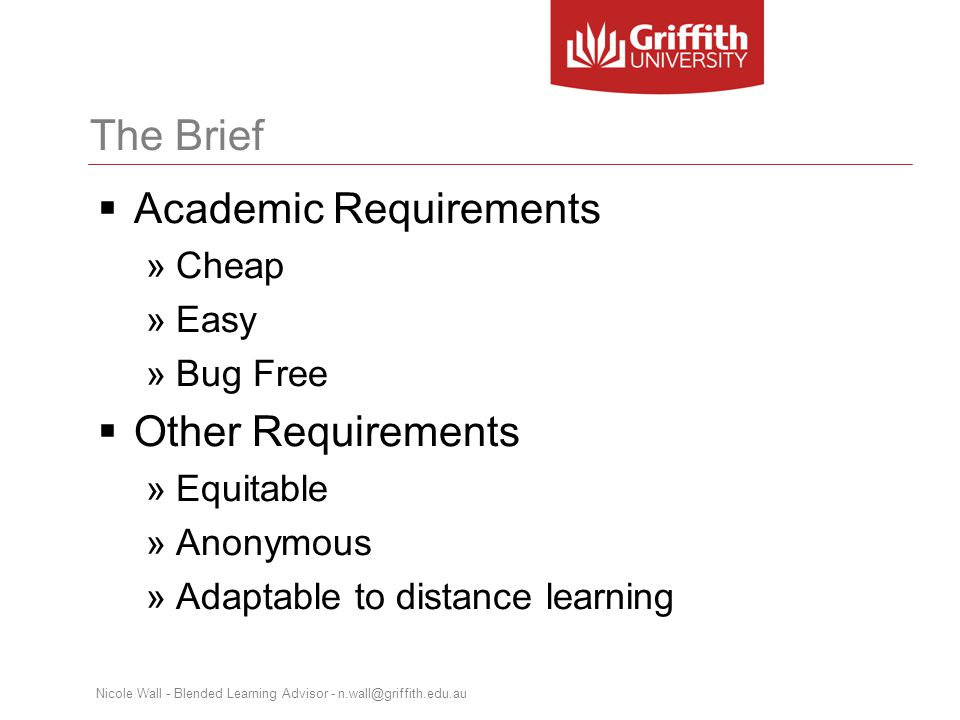 The Brief  Academic Requirements »Cheap »Easy »Bug Free  Other Requirements »Equitable »Anonymous »Adaptable to distance learning Nicole Wall - Blended Learning Advisor - n.wall@griffith.edu.au