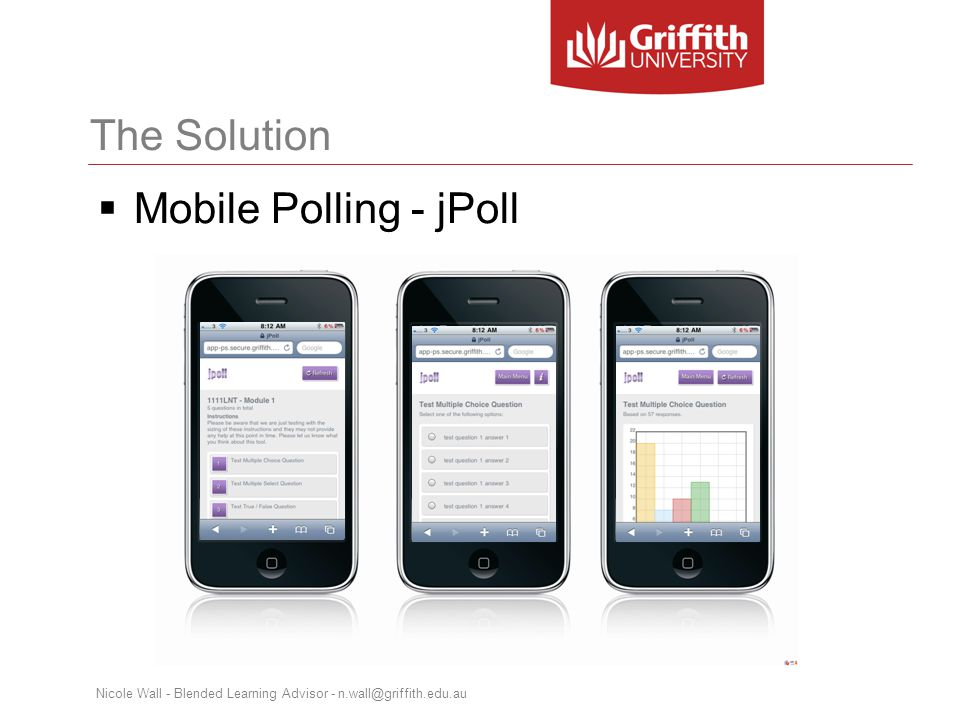 The Solution  Mobile Polling - jPoll Nicole Wall - Blended Learning Advisor - n.wall@griffith.edu.au