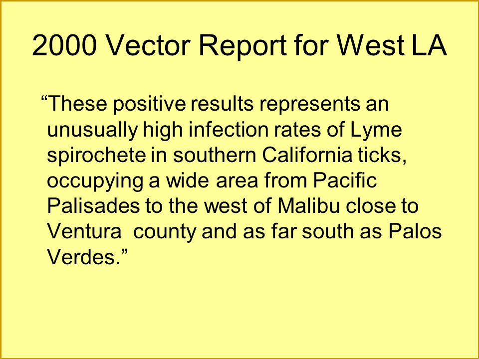 "2000 Vector Report for West LA ""These positive results represents an unusually high infection rates of Lyme spirochete in southern California ticks, o"