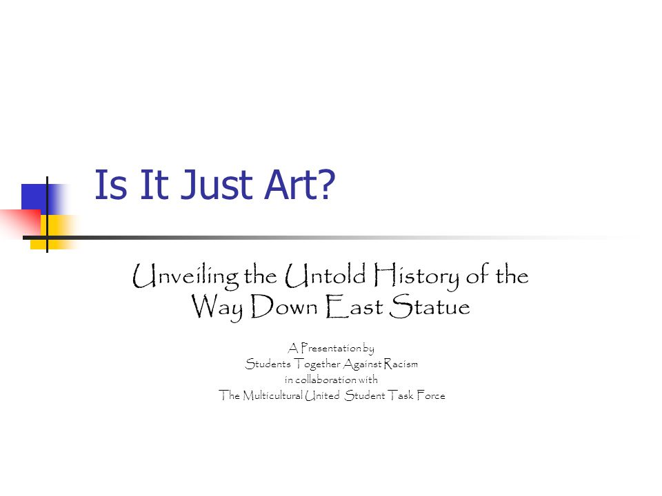 Is It Just Art? Unveiling the Untold History of the Way Down East Statue A Presentation by Students Together Against Racism in collaboration with The