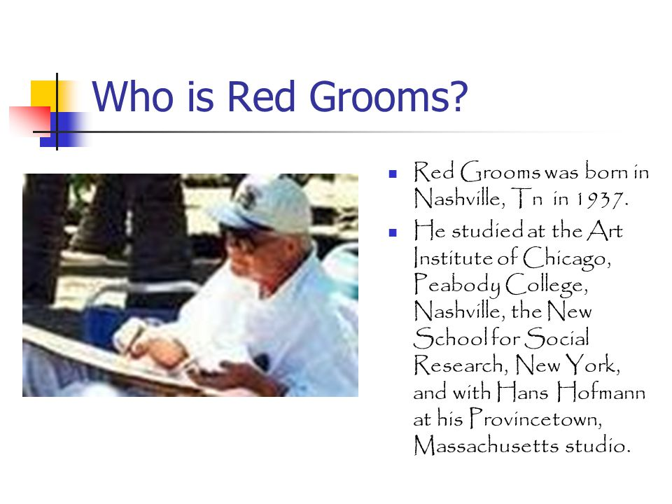 Who is Red Grooms.Red Grooms was born in Nashville, Tn in 1937.