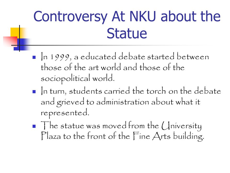 Controversy At NKU about the Statue In 1999, a educated debate started between those of the art world and those of the sociopolitical world.