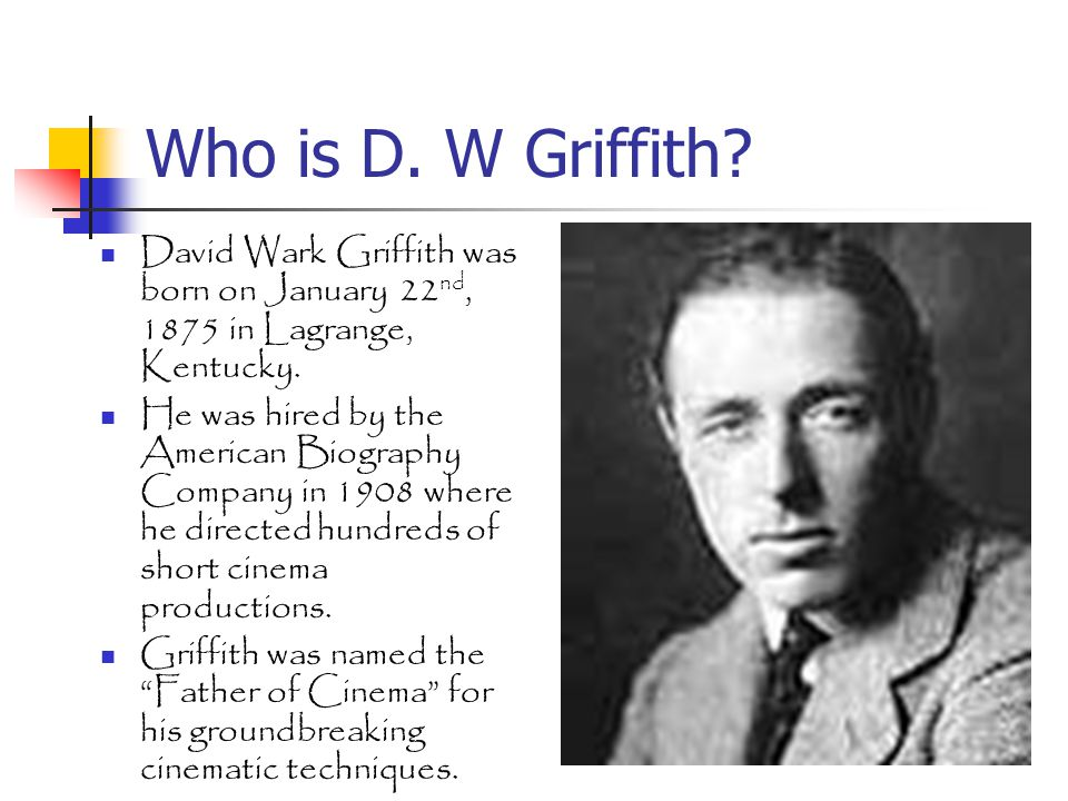 Who is D.W Griffith. David Wark Griffith was born on January 22 nd, 1875 in Lagrange, Kentucky.