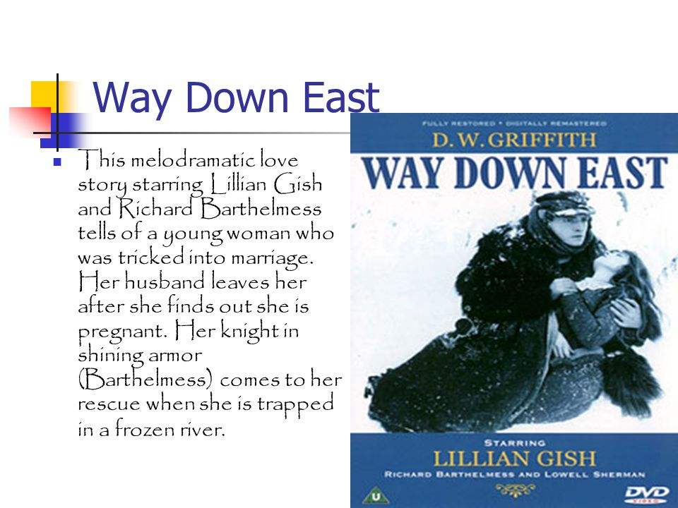 Way Down East This melodramatic love story starring Lillian Gish and Richard Barthelmess tells of a young woman who was tricked into marriage.