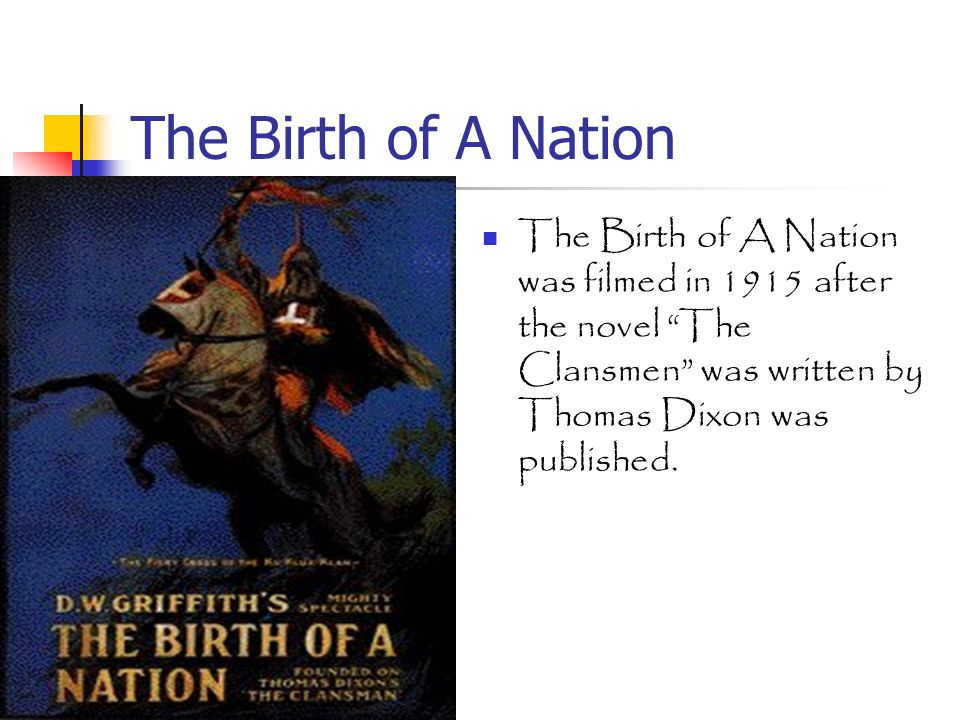 The Birth of A Nation The Birth of A Nation was filmed in 1915 after the novel The Clansmen was written by Thomas Dixon was published.