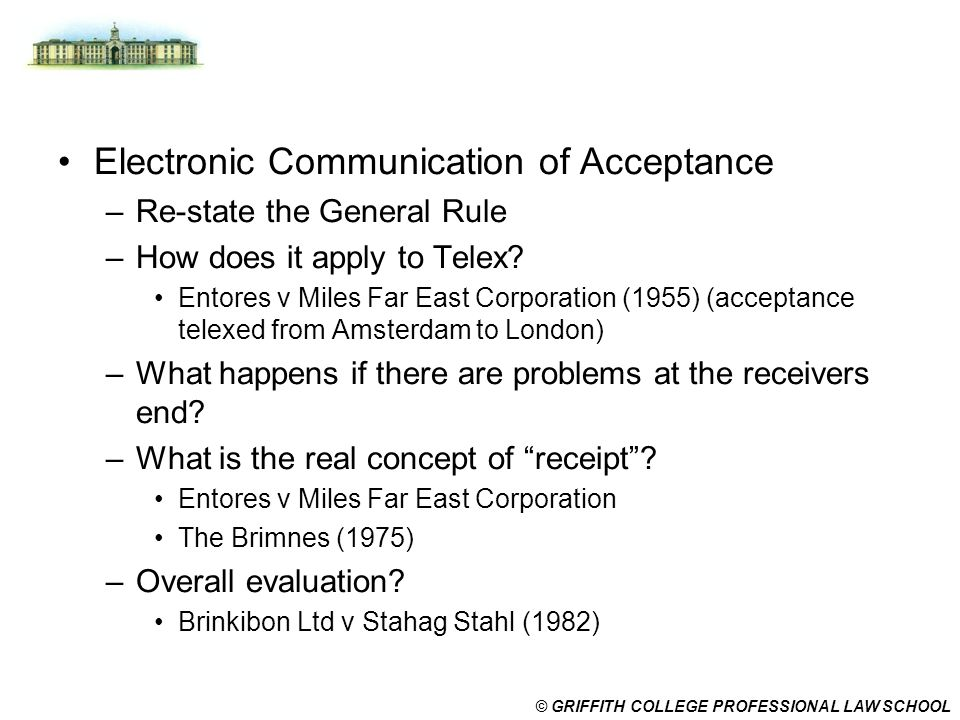 © GRIFFITH COLLEGE PROFESSIONAL LAW SCHOOL Electronic Communication of Acceptance –Re-state the General Rule –How does it apply to Telex? Entores v Mi