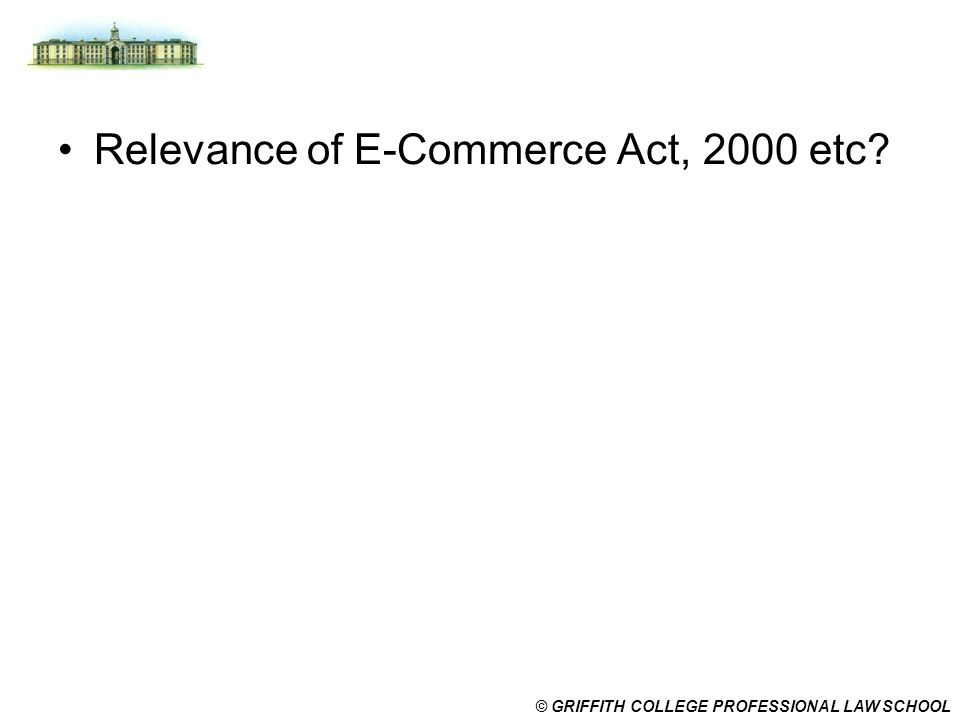 © GRIFFITH COLLEGE PROFESSIONAL LAW SCHOOL Relevance of E-Commerce Act, 2000 etc?