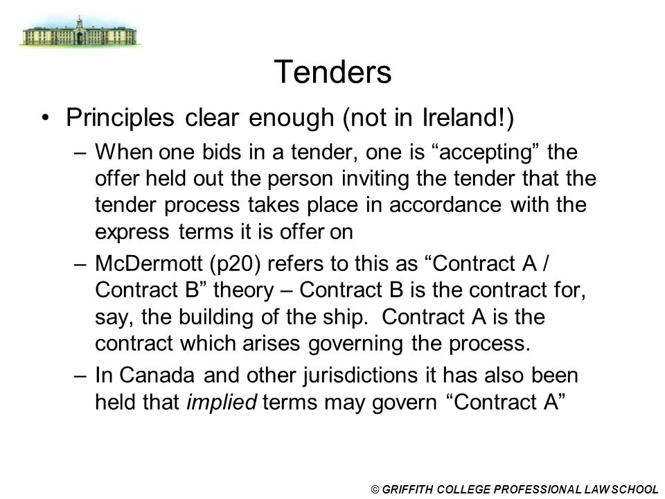 "© GRIFFITH COLLEGE PROFESSIONAL LAW SCHOOL Tenders Principles clear enough (not in Ireland!) –When one bids in a tender, one is ""accepting"" the offer"