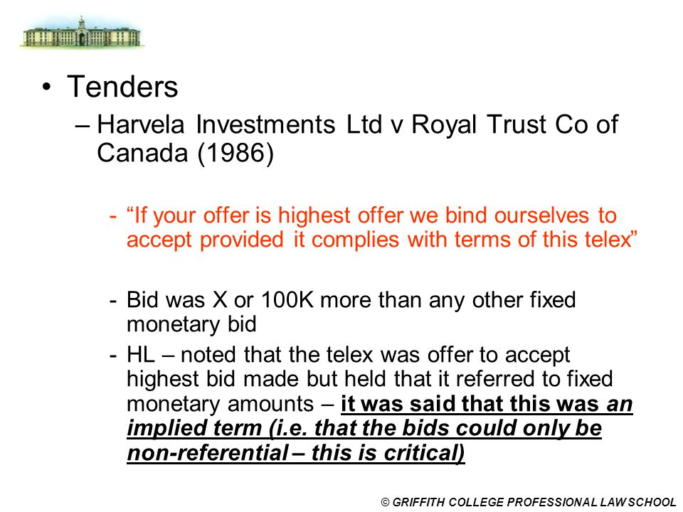 "© GRIFFITH COLLEGE PROFESSIONAL LAW SCHOOL Tenders –Harvela Investments Ltd v Royal Trust Co of Canada (1986) -""If your offer is highest offer we bind"