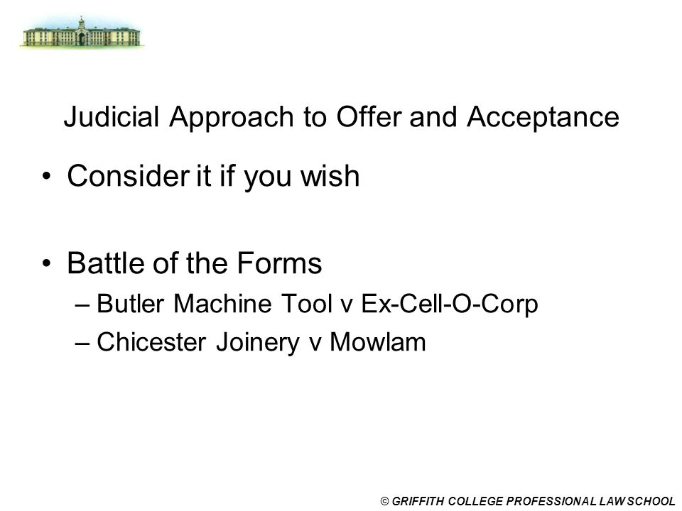© GRIFFITH COLLEGE PROFESSIONAL LAW SCHOOL Judicial Approach to Offer and Acceptance Consider it if you wish Battle of the Forms –Butler Machine Tool