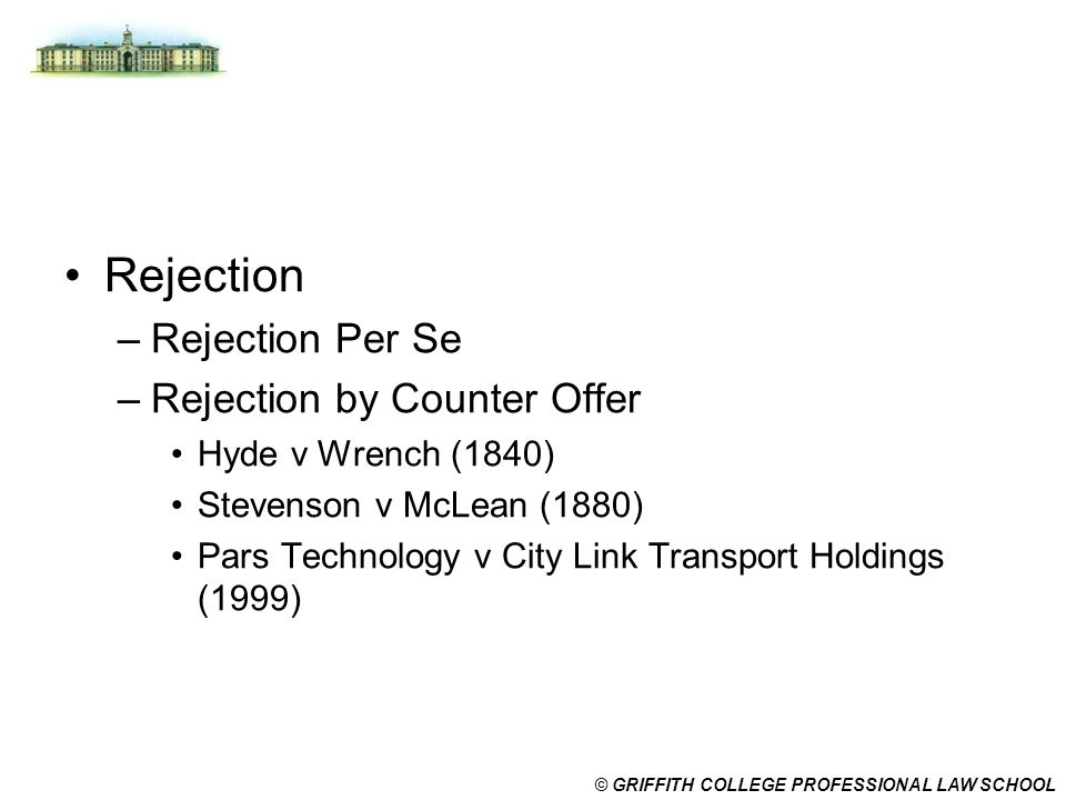 © GRIFFITH COLLEGE PROFESSIONAL LAW SCHOOL Rejection –Rejection Per Se –Rejection by Counter Offer Hyde v Wrench (1840) Stevenson v McLean (1880) Pars