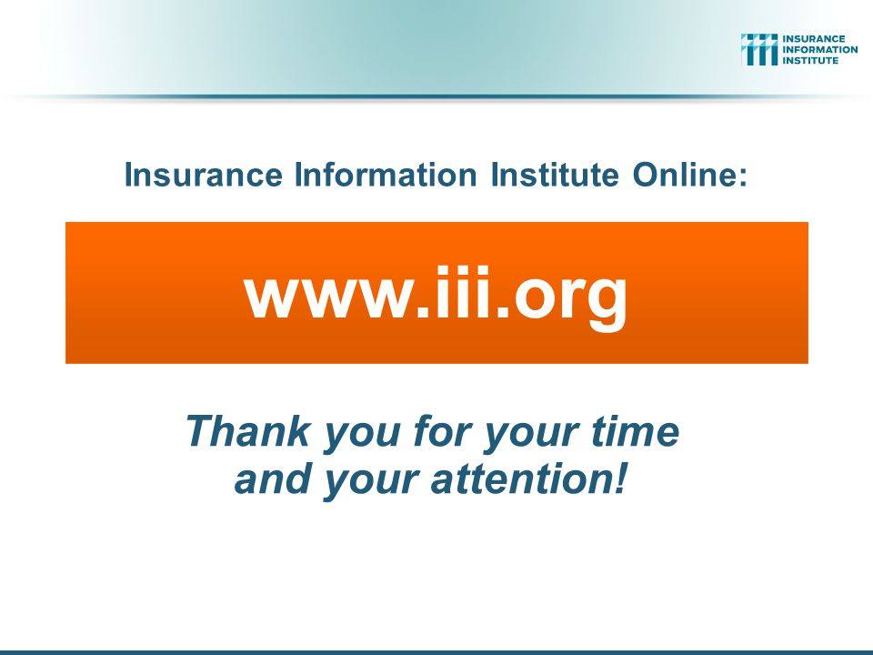 www.iii.org Thank you for your time and your attention! Insurance Information Institute Online:
