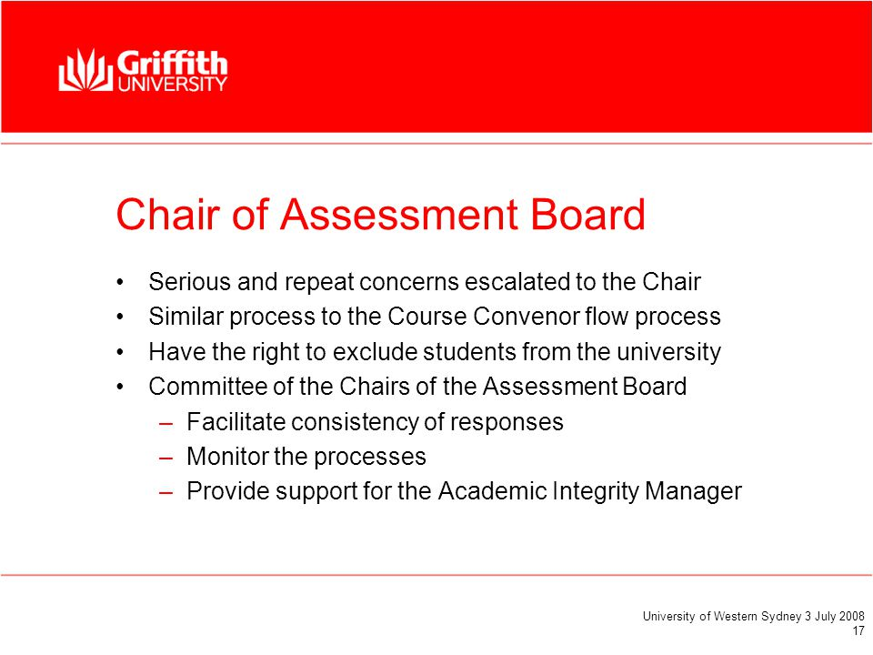 University of Western Sydney 3 July 2008 17 Chair of Assessment Board Serious and repeat concerns escalated to the Chair Similar process to the Course Convenor flow process Have the right to exclude students from the university Committee of the Chairs of the Assessment Board –Facilitate consistency of responses –Monitor the processes –Provide support for the Academic Integrity Manager