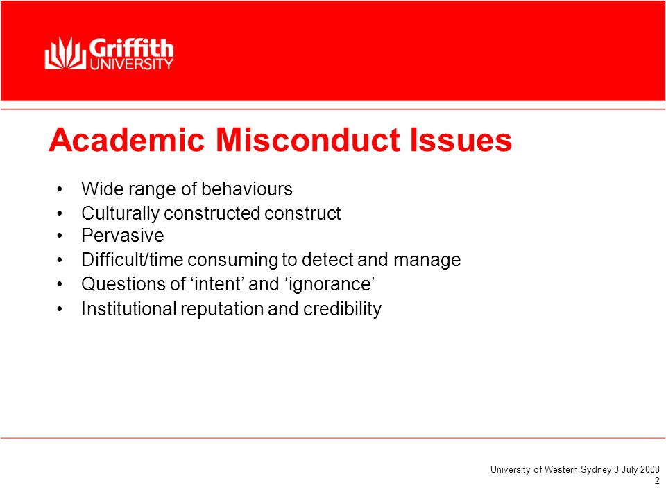 University of Western Sydney 3 July 2008 2 Academic Misconduct Issues Wide range of behaviours Culturally constructed construct Pervasive Difficult/time consuming to detect and manage Questions of 'intent' and 'ignorance' Institutional reputation and credibility