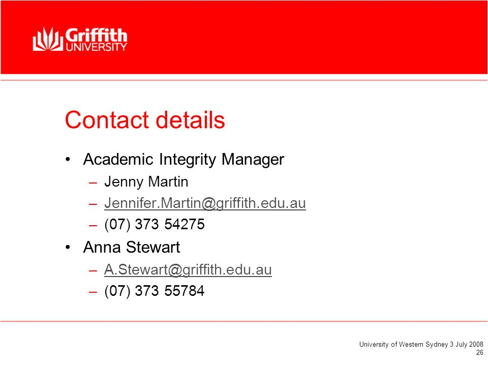 University of Western Sydney 3 July 2008 26 Contact details Academic Integrity Manager –Jenny Martin –Jennifer.Martin@griffith.edu.auJennifer.Martin@griffith.edu.au –(07) 373 54275 Anna Stewart –A.Stewart@griffith.edu.auA.Stewart@griffith.edu.au –(07) 373 55784