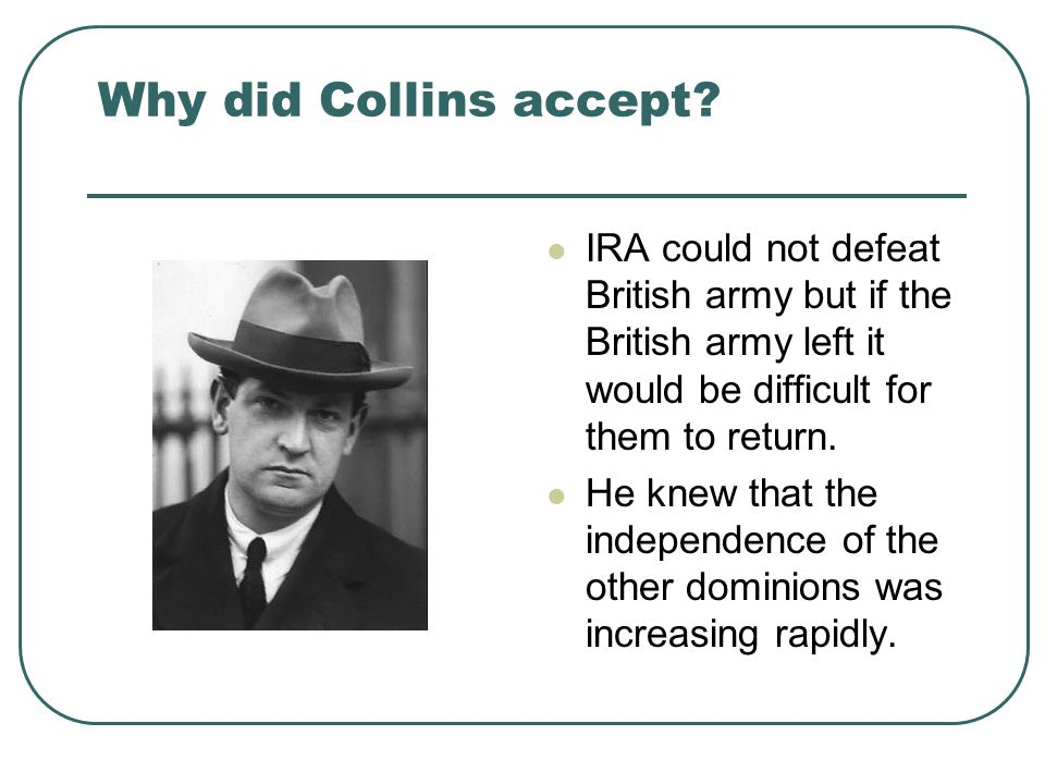 Why did Collins accept? IRA could not defeat British army but if the British army left it would be difficult for them to return. He knew that the inde