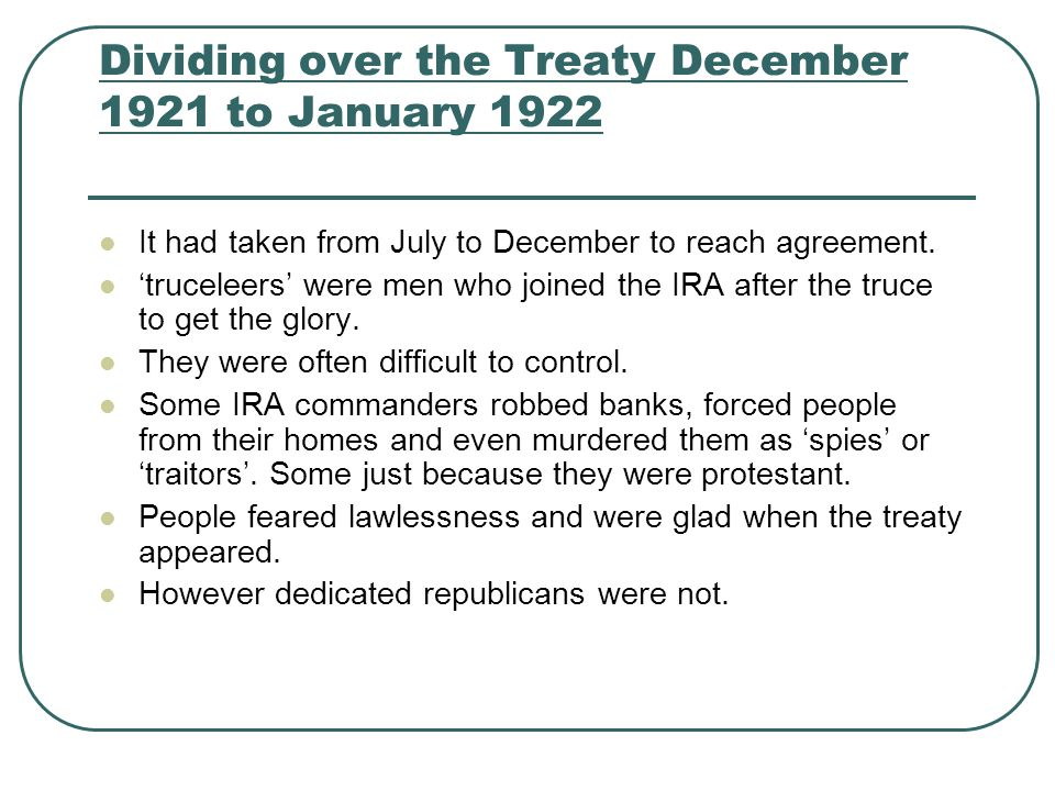 Dividing over the Treaty December 1921 to January 1922 It had taken from July to December to reach agreement. 'truceleers' were men who joined the IRA