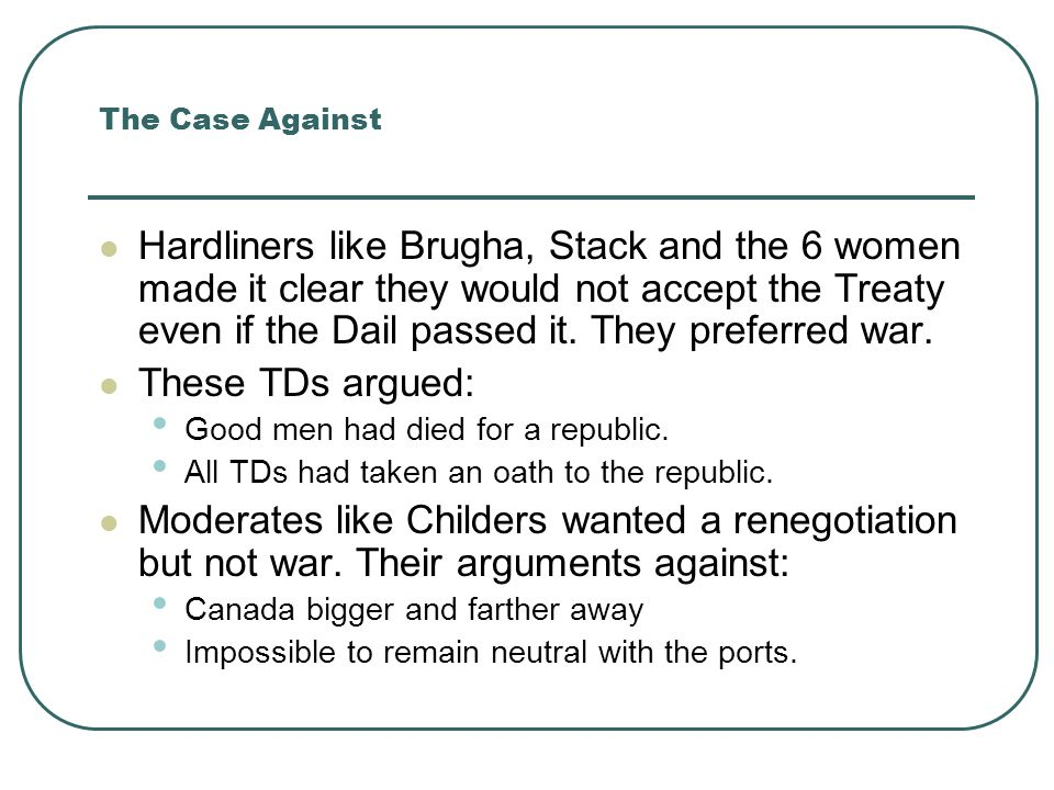The Case Against Hardliners like Brugha, Stack and the 6 women made it clear they would not accept the Treaty even if the Dail passed it.